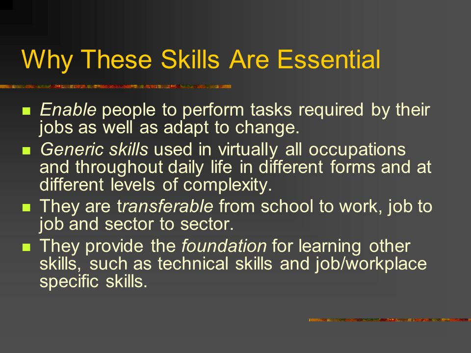 Why These Skills Are Essential Enable people to perform tasks required by their jobs as well as adapt to change.