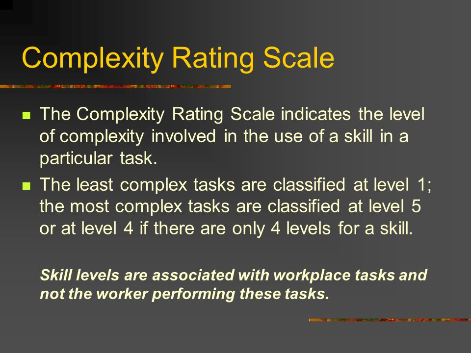 Complexity Rating Scale The Complexity Rating Scale indicates the level of complexity involved in the use of a skill in a particular task.