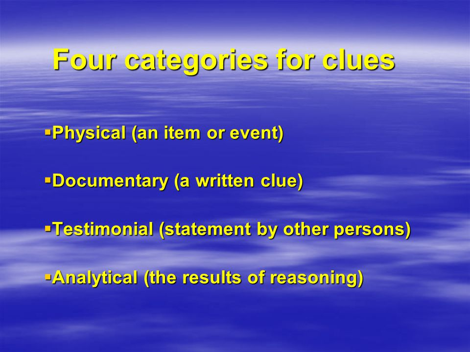 Four categories for clues  Physical (an item or event)  Documentary (a written clue)  Testimonial (statement by other persons)  Analytical (the results of reasoning)