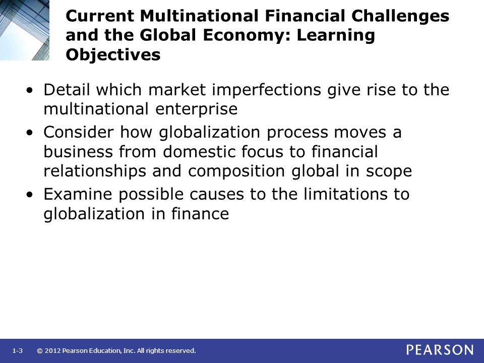 © 2012 Pearson Education, Inc. All rights reserved.1-3 Current Multinational Financial Challenges and the Global Economy: Learning Objectives Detail w
