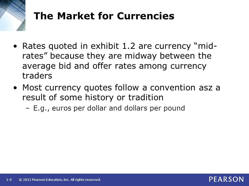 "© 2012 Pearson Education, Inc. All rights reserved.1-9 The Market for Currencies Rates quoted in exhibit 1.2 are currency ""mid- rates"" because they ar"