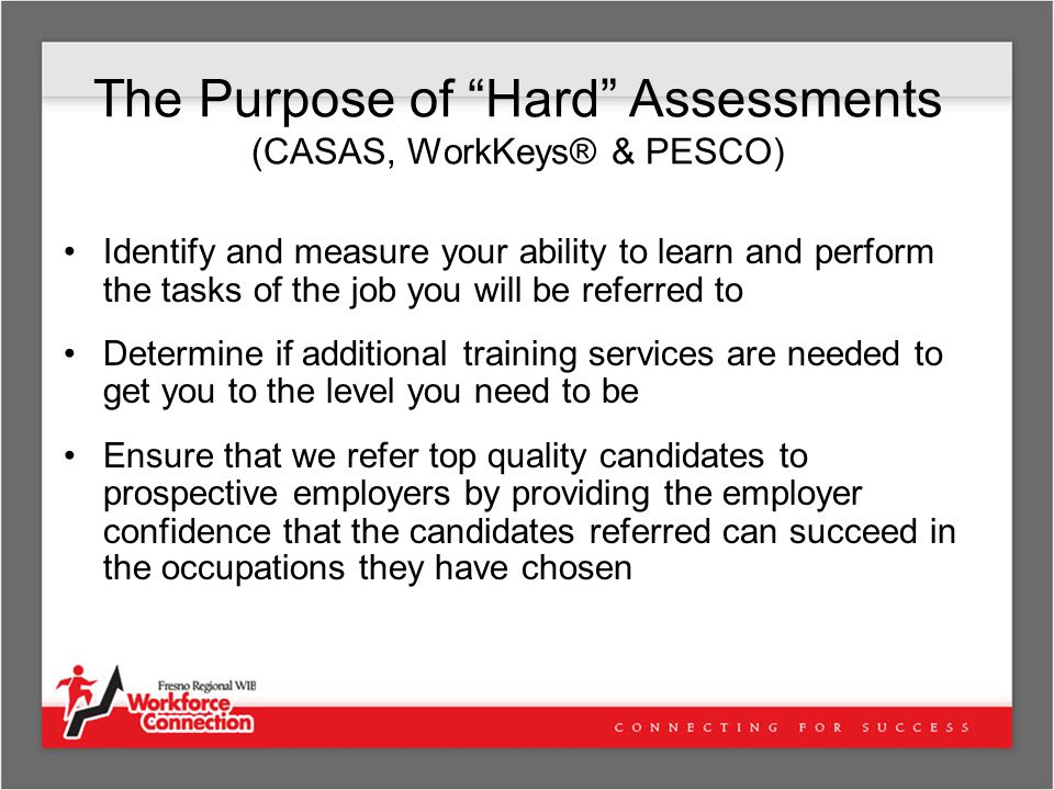 The Purpose of Hard Assessments (CASAS, WorkKeys® & PESCO) Identify and measure your ability to learn and perform the tasks of the job you will be referred to Determine if additional training services are needed to get you to the level you need to be Ensure that we refer top quality candidates to prospective employers by providing the employer confidence that the candidates referred can succeed in the occupations they have chosen