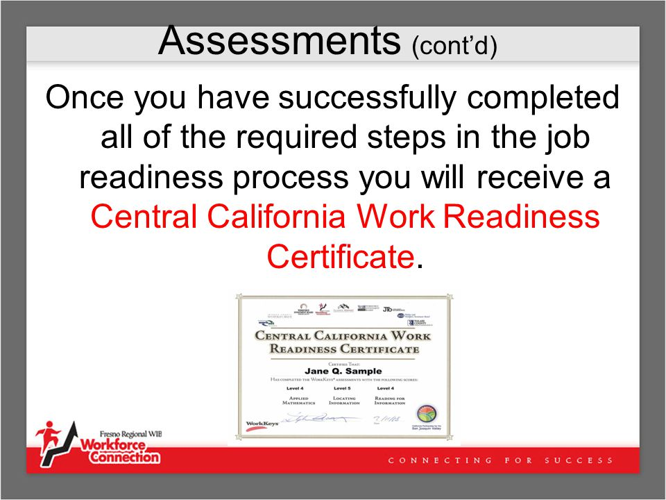 Assessments (cont'd) Once you have successfully completed all of the required steps in the job readiness process you will receive a Central California Work Readiness Certificate.