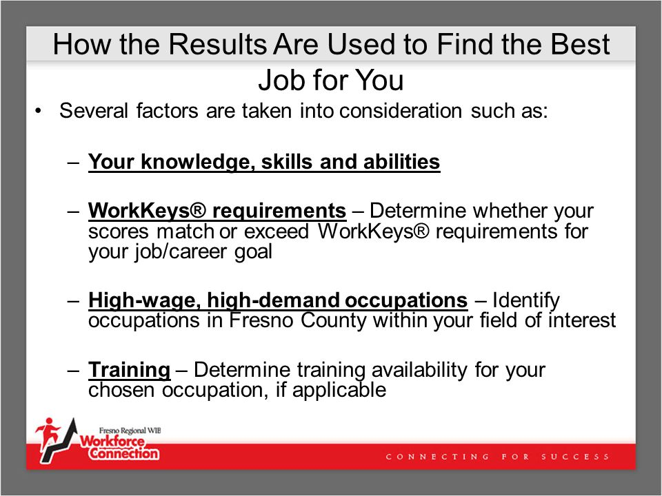 How the Results Are Used to Find the Best Job for You Several factors are taken into consideration such as: –Your knowledge, skills and abilities –WorkKeys® requirements – Determine whether your scores match or exceed WorkKeys® requirements for your job/career goal –High-wage, high-demand occupations – Identify occupations in Fresno County within your field of interest –Training – Determine training availability for your chosen occupation, if applicable