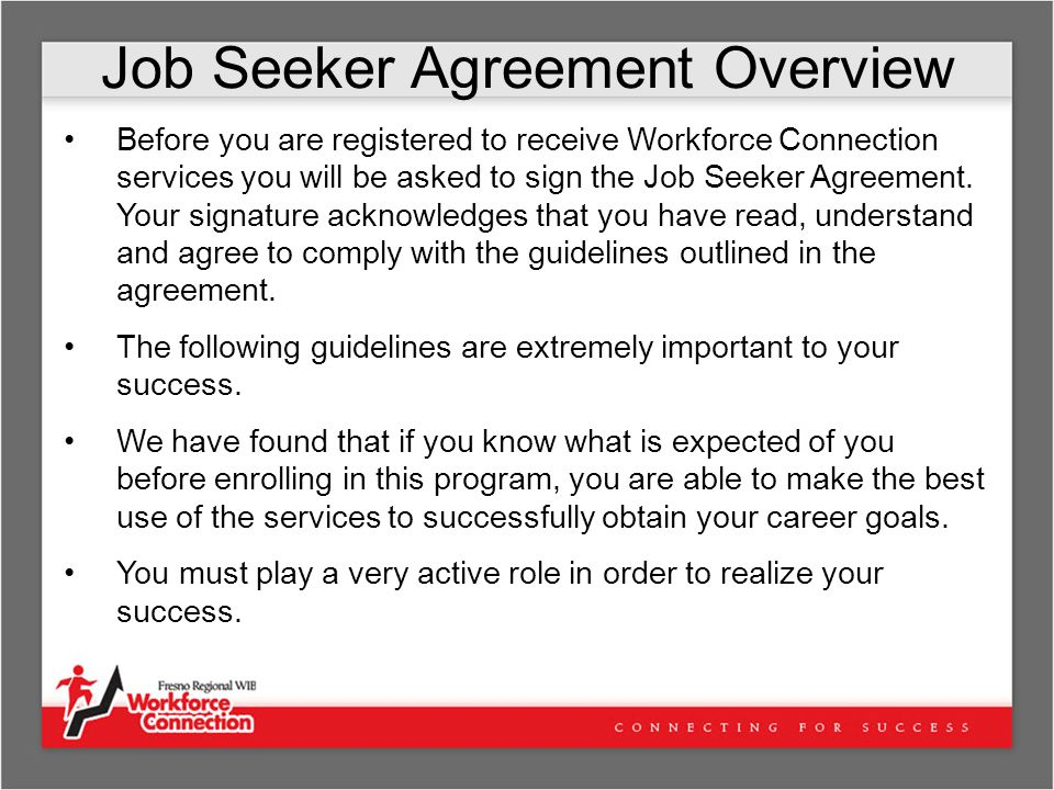 Job Seeker Agreement Overview Before you are registered to receive Workforce Connection services you will be asked to sign the Job Seeker Agreement.
