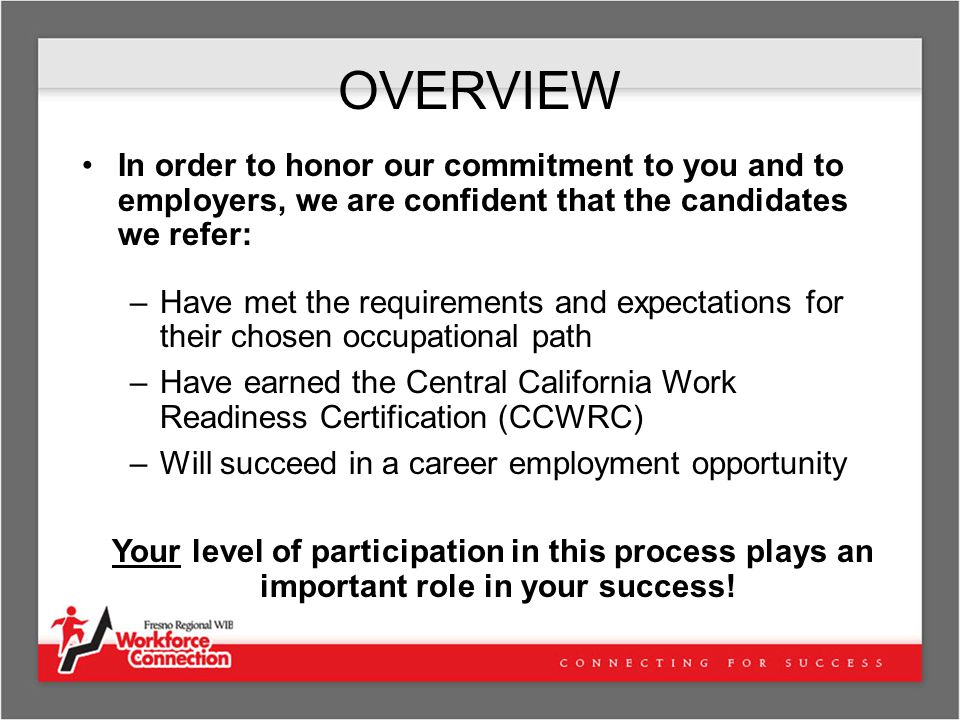 OVERVIEW In order to honor our commitment to you and to employers, we are confident that the candidates we refer: –Have met the requirements and expectations for their chosen occupational path –Have earned the Central California Work Readiness Certification (CCWRC) –Will succeed in a career employment opportunity Your level of participation in this process plays an important role in your success!