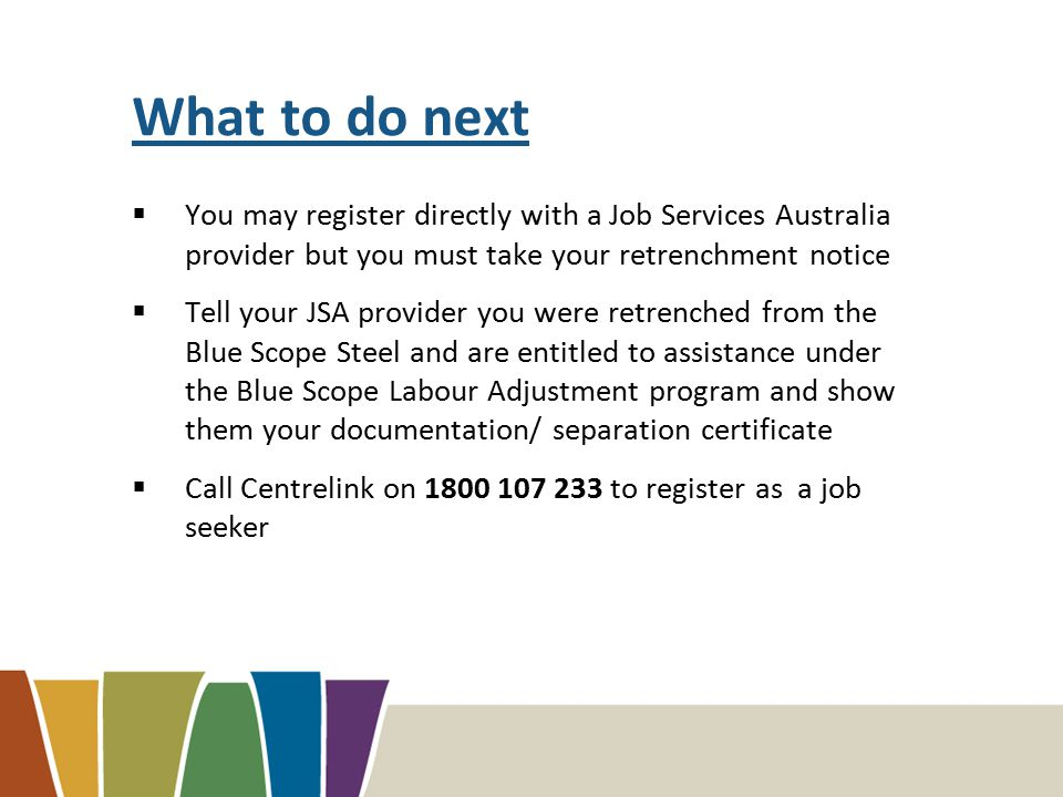 What to do next  You may register directly with a Job Services Australia provider but you must take your retrenchment notice  Tell your JSA provider you were retrenched from the Blue Scope Steel and are entitled to assistance under the Blue Scope Labour Adjustment program and show them your documentation/ separation certificate  Call Centrelink on 1800 107 233 to register as a job seeker