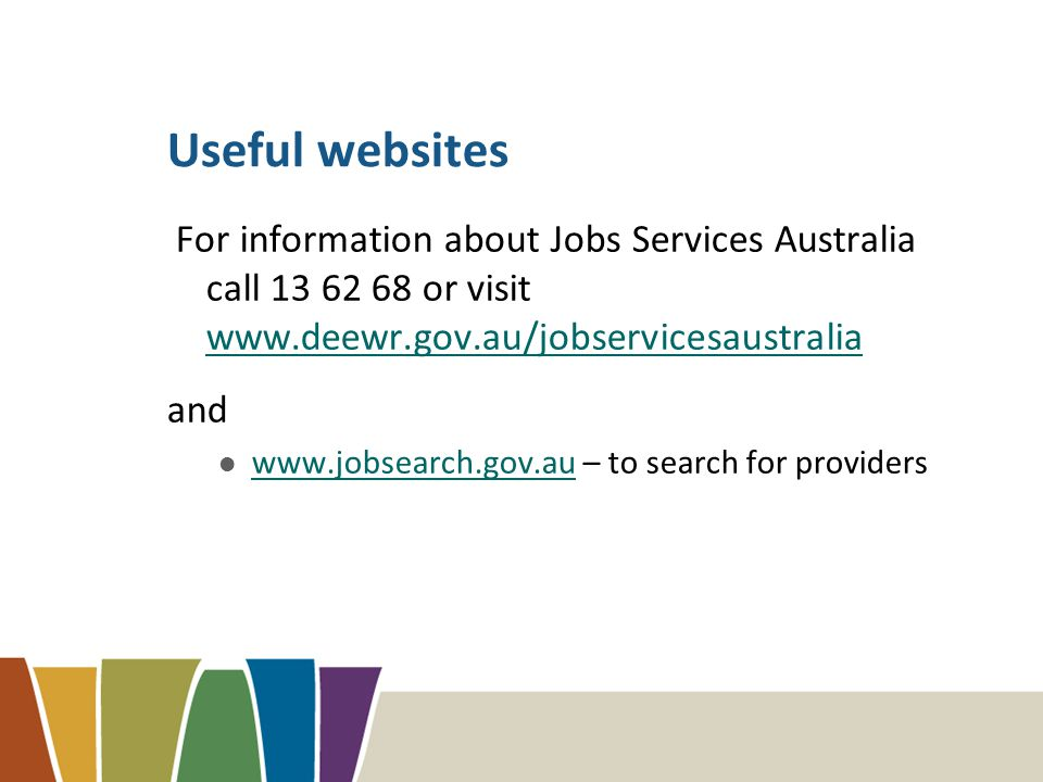 Useful websites For information about Jobs Services Australia call 13 62 68 or visit www.deewr.gov.au/jobservicesaustralia www.deewr.gov.au/jobservicesaustralia and www.jobsearch.gov.au – to search for providers www.jobsearch.gov.au