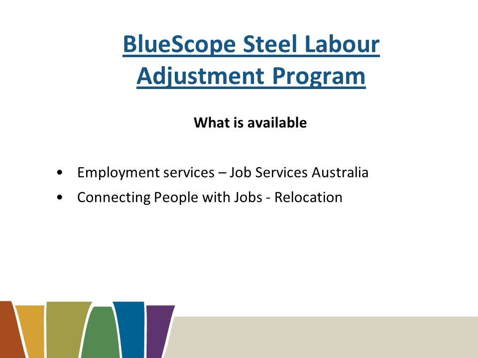 BlueScope Steel Labour Adjustment Program What is available Employment services – Job Services Australia Connecting People with Jobs - Relocation