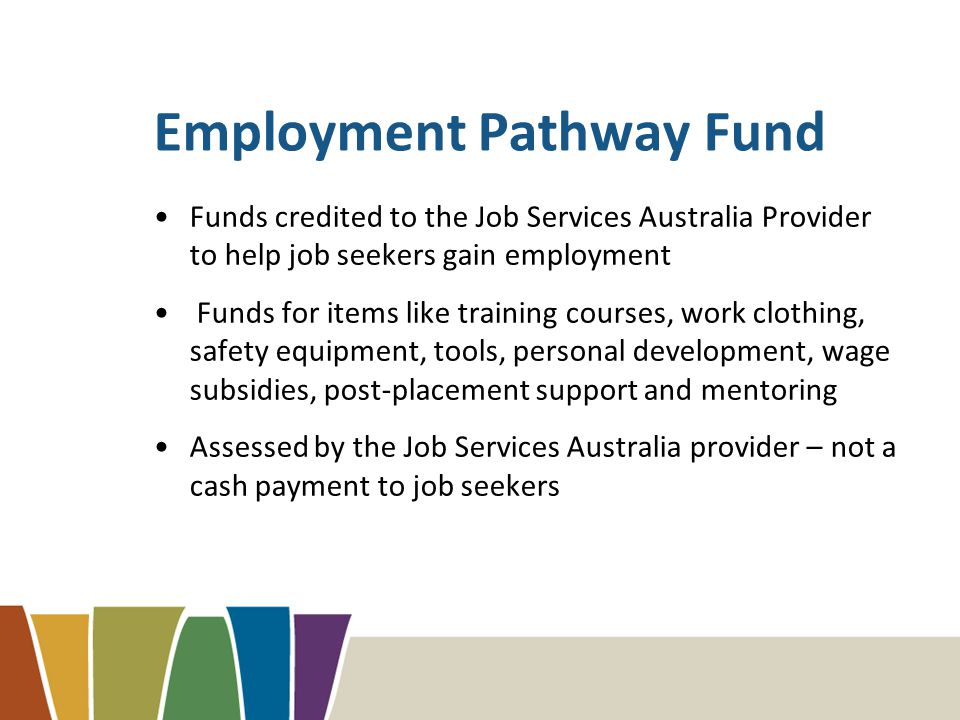 Employment Pathway Fund Funds credited to the Job Services Australia Provider to help job seekers gain employment Funds for items like training courses, work clothing, safety equipment, tools, personal development, wage subsidies, post-placement support and mentoring Assessed by the Job Services Australia provider – not a cash payment to job seekers