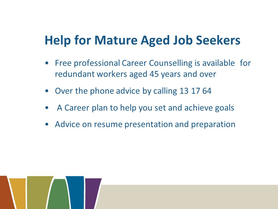 Help for Mature Aged Job Seekers Free professional Career Counselling is available for redundant workers aged 45 years and over Over the phone advice by calling 13 17 64 A Career plan to help you set and achieve goals Advice on resume presentation and preparation