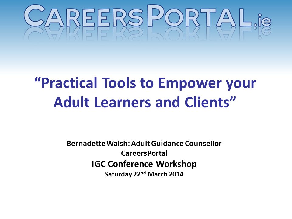 """Practical Tools to Empower your Adult Learners and Clients"" Bernadette Walsh: Adult Guidance Counsellor CareersPortal IGC Conference Workshop Saturda"