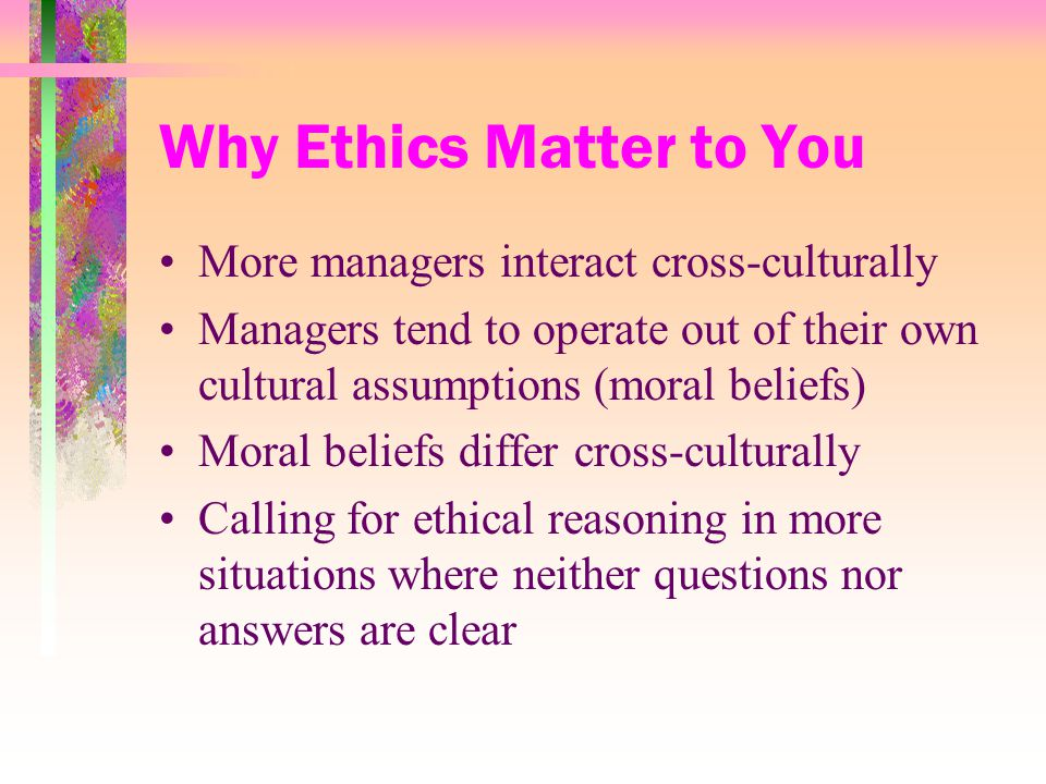 Why Ethics Matter to You More managers interact cross-culturally Managers tend to operate out of their own cultural assumptions (moral beliefs) Moral beliefs differ cross-culturally Calling for ethical reasoning in more situations where neither questions nor answers are clear