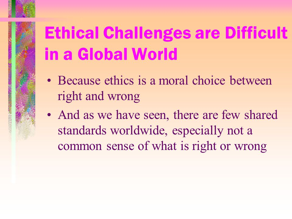 Ethical Challenges are Difficult in a Global World Because ethics is a moral choice between right and wrong And as we have seen, there are few shared standards worldwide, especially not a common sense of what is right or wrong