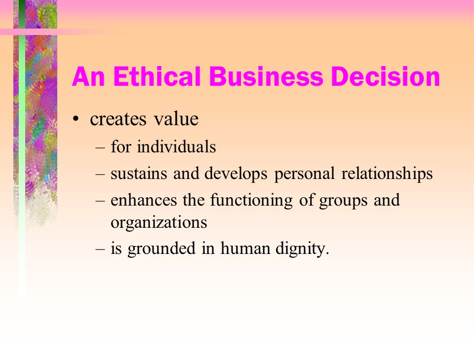 An Ethical Business Decision creates value –for individuals –sustains and develops personal relationships –enhances the functioning of groups and organizations –is grounded in human dignity.