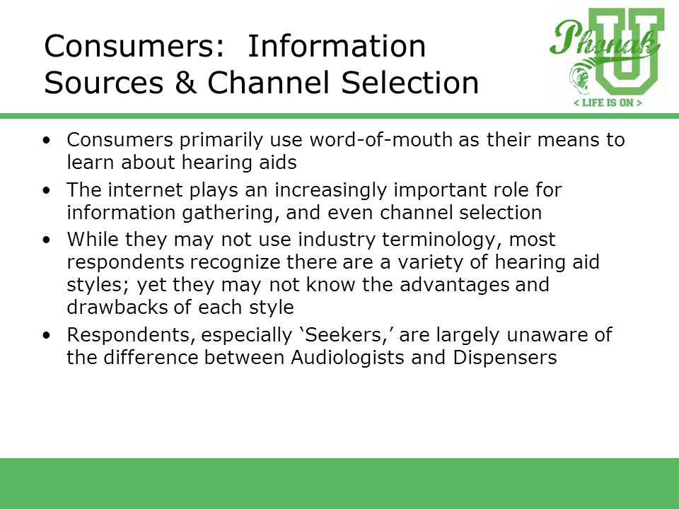 Consumers: Information Sources & Channel Selection Consumers primarily use word-of-mouth as their means to learn about hearing aids The internet plays an increasingly important role for information gathering, and even channel selection While they may not use industry terminology, most respondents recognize there are a variety of hearing aid styles; yet they may not know the advantages and drawbacks of each style Respondents, especially 'Seekers,' are largely unaware of the difference between Audiologists and Dispensers