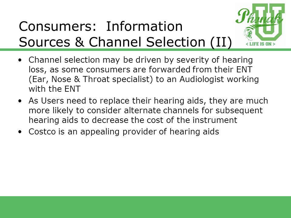 Consumers: Information Sources & Channel Selection (II) Channel selection may be driven by severity of hearing loss, as some consumers are forwarded from their ENT (Ear, Nose & Throat specialist) to an Audiologist working with the ENT As Users need to replace their hearing aids, they are much more likely to consider alternate channels for subsequent hearing aids to decrease the cost of the instrument Costco is an appealing provider of hearing aids