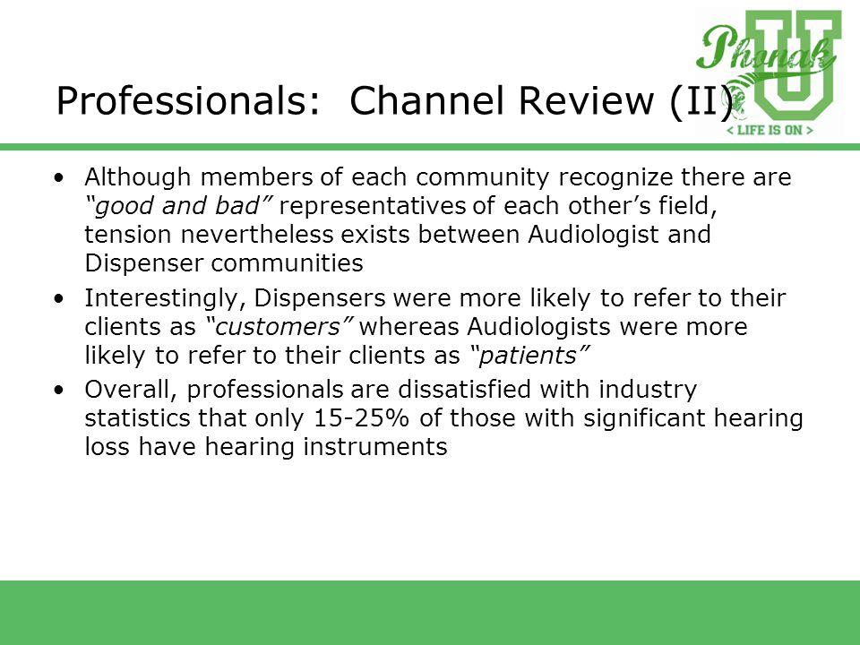 Professionals: Channel Review (II) Although members of each community recognize there are good and bad representatives of each other's field, tension nevertheless exists between Audiologist and Dispenser communities Interestingly, Dispensers were more likely to refer to their clients as customers whereas Audiologists were more likely to refer to their clients as patients Overall, professionals are dissatisfied with industry statistics that only 15-25% of those with significant hearing loss have hearing instruments