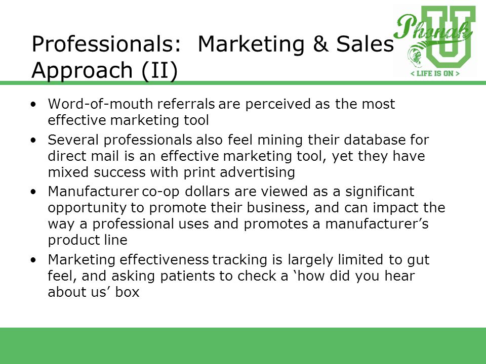 Professionals: Marketing & Sales Approach (II) Word-of-mouth referrals are perceived as the most effective marketing tool Several professionals also feel mining their database for direct mail is an effective marketing tool, yet they have mixed success with print advertising Manufacturer co-op dollars are viewed as a significant opportunity to promote their business, and can impact the way a professional uses and promotes a manufacturer's product line Marketing effectiveness tracking is largely limited to gut feel, and asking patients to check a 'how did you hear about us' box