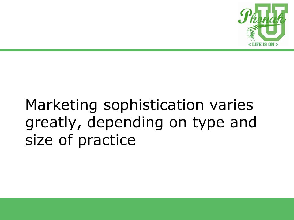 Marketing sophistication varies greatly, depending on type and size of practice
