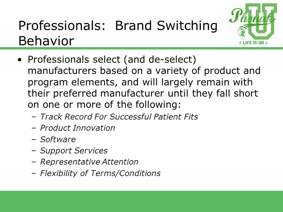 Professionals: Brand Switching Behavior Professionals select (and de-select) manufacturers based on a variety of product and program elements, and will largely remain with their preferred manufacturer until they fall short on one or more of the following: –Track Record For Successful Patient Fits –Product Innovation –Software –Support Services –Representative Attention –Flexibility of Terms/Conditions