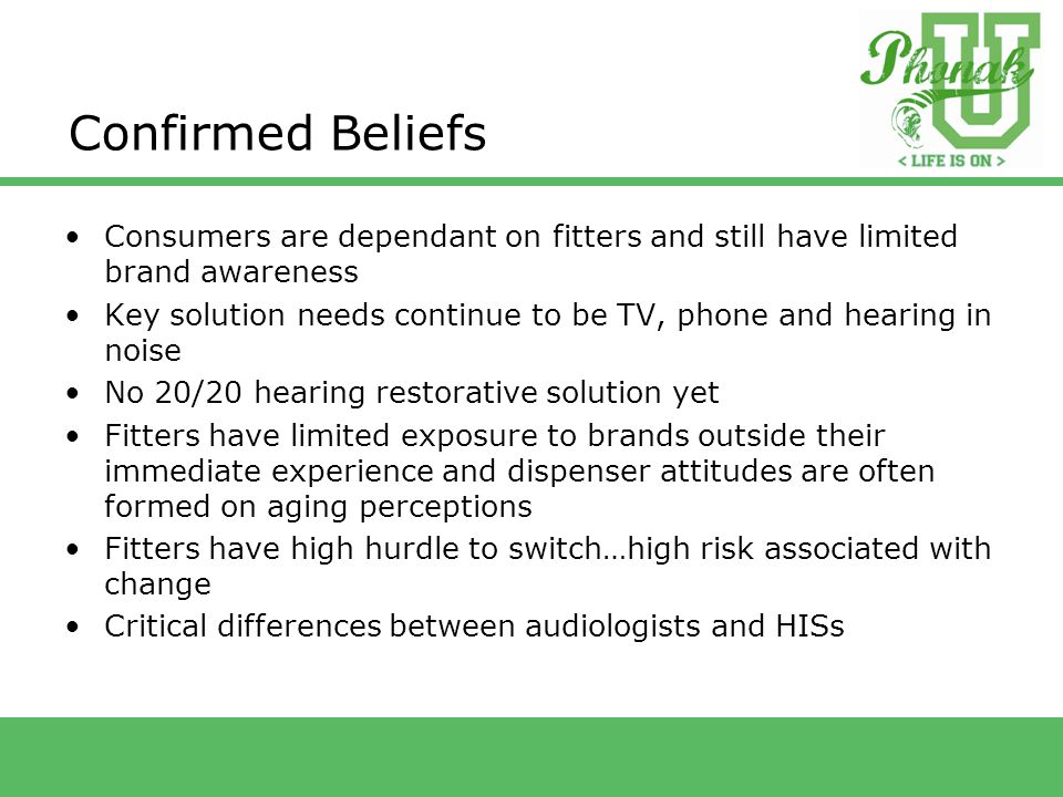 Confirmed Beliefs Consumers are dependant on fitters and still have limited brand awareness Key solution needs continue to be TV, phone and hearing in noise No 20/20 hearing restorative solution yet Fitters have limited exposure to brands outside their immediate experience and dispenser attitudes are often formed on aging perceptions Fitters have high hurdle to switch…high risk associated with change Critical differences between audiologists and HISs