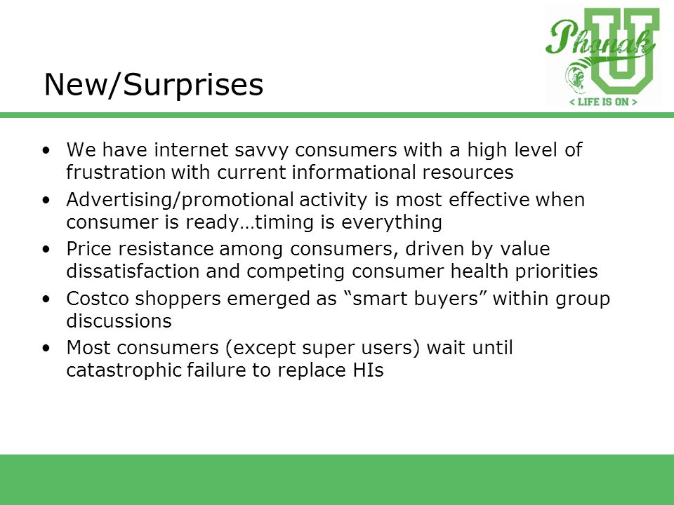 New/Surprises We have internet savvy consumers with a high level of frustration with current informational resources Advertising/promotional activity is most effective when consumer is ready…timing is everything Price resistance among consumers, driven by value dissatisfaction and competing consumer health priorities Costco shoppers emerged as smart buyers within group discussions Most consumers (except super users) wait until catastrophic failure to replace HIs