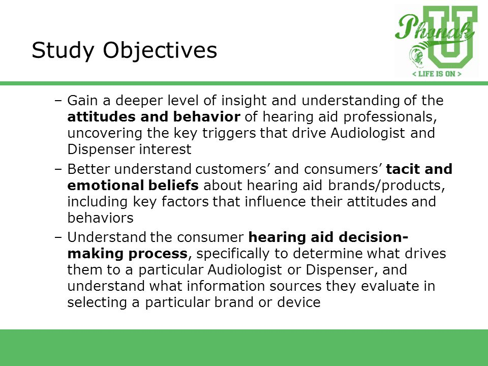 Study Objectives –Gain a deeper level of insight and understanding of the attitudes and behavior of hearing aid professionals, uncovering the key triggers that drive Audiologist and Dispenser interest –Better understand customers' and consumers' tacit and emotional beliefs about hearing aid brands/products, including key factors that influence their attitudes and behaviors –Understand the consumer hearing aid decision- making process, specifically to determine what drives them to a particular Audiologist or Dispenser, and understand what information sources they evaluate in selecting a particular brand or device