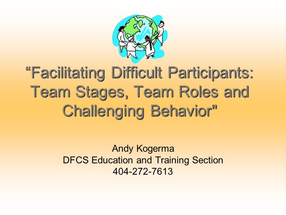 """Facilitating Difficult Participants: Team Stages, Team Roles and Challenging Behavior"
