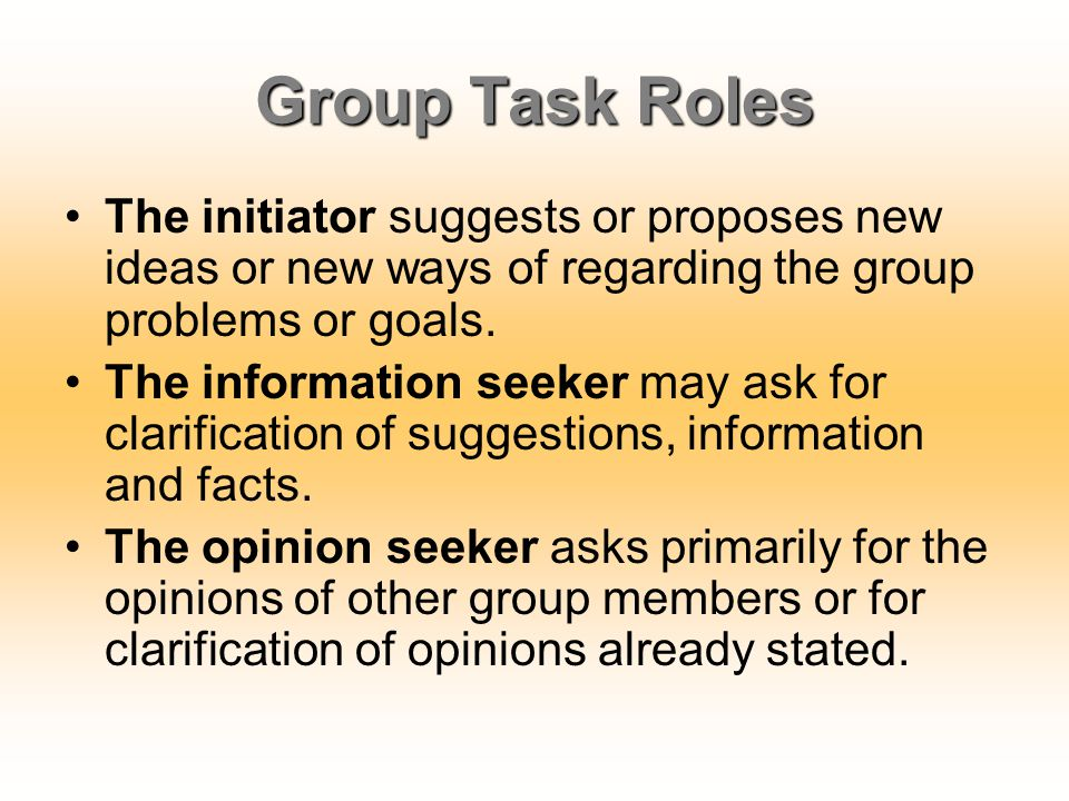 Group Task Roles The initiator suggests or proposes new ideas or new ways of regarding the group problems or goals. The information seeker may ask for