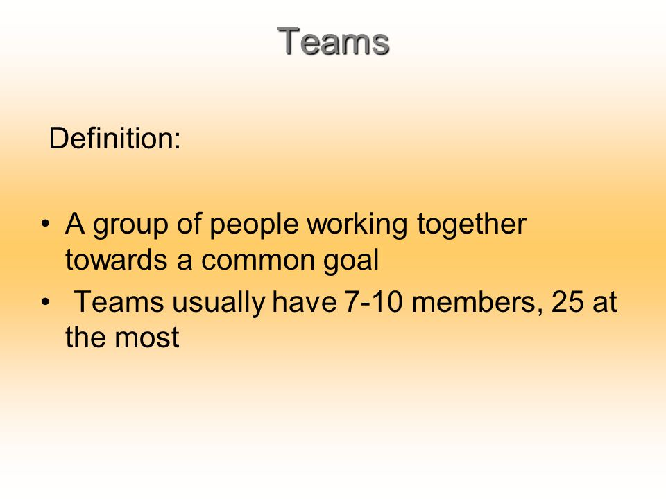 Teams Definition: A group of people working together towards a common goal Teams usually have 7-10 members, 25 at the most