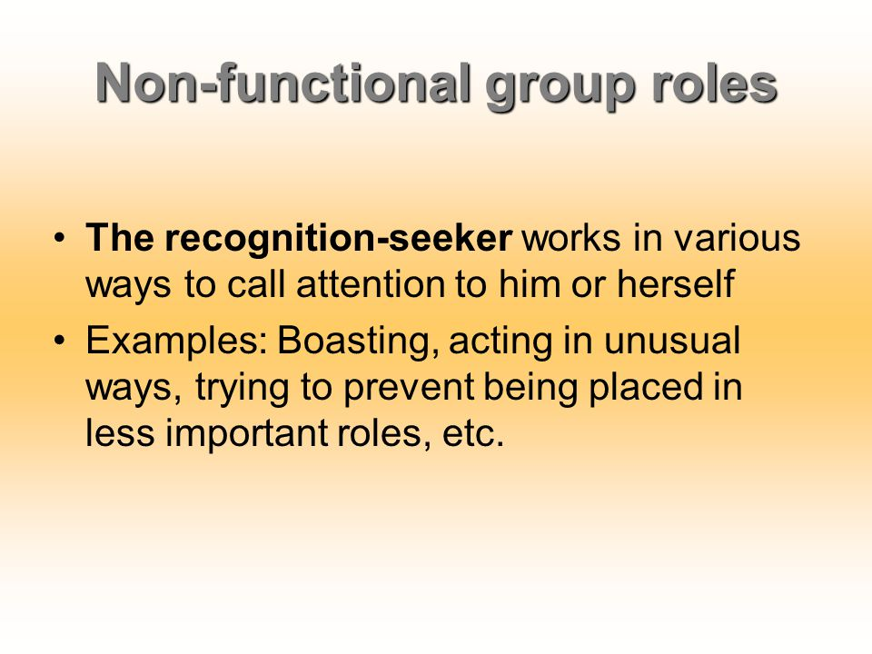 Non-functional group roles The recognition-seeker works in various ways to call attention to him or herself Examples: Boasting, acting in unusual ways