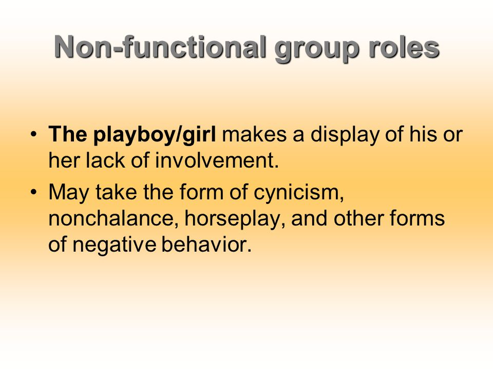 Non-functional group roles The playboy/girl makes a display of his or her lack of involvement. May take the form of cynicism, nonchalance, horseplay,