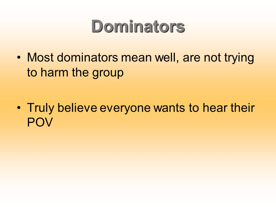Dominators Most dominators mean well, are not trying to harm the group Truly believe everyone wants to hear their POV