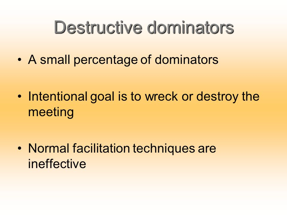Destructive dominators A small percentage of dominators Intentional goal is to wreck or destroy the meeting Normal facilitation techniques are ineffec
