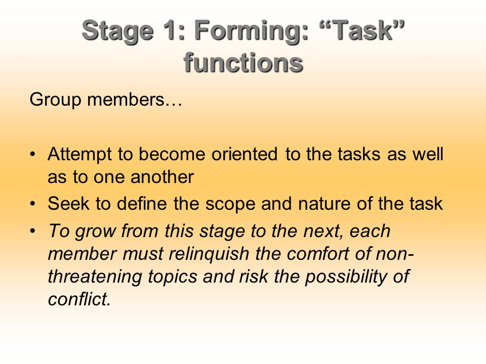 "Stage 1: Forming: ""Task"" functions Group members… Attempt to become oriented to the tasks as well as to one another Seek to define the scope and natur"