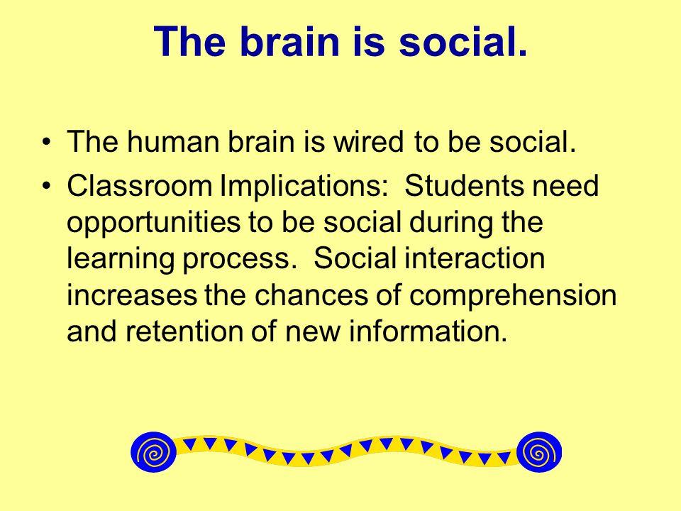 The brain is social. The human brain is wired to be social.