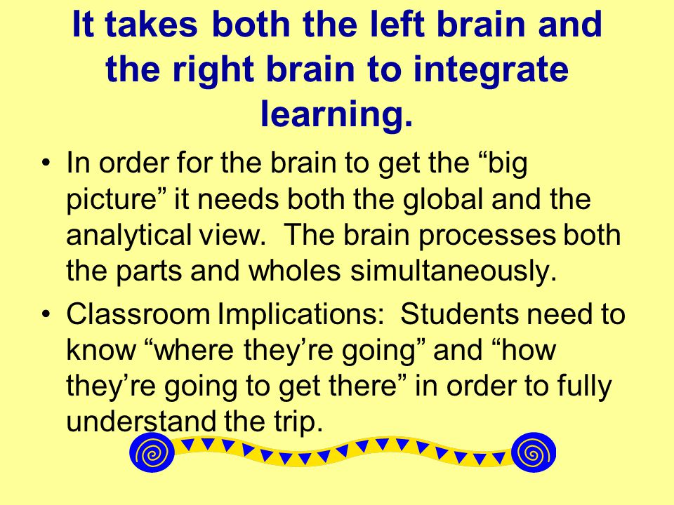 It takes both the left brain and the right brain to integrate learning.