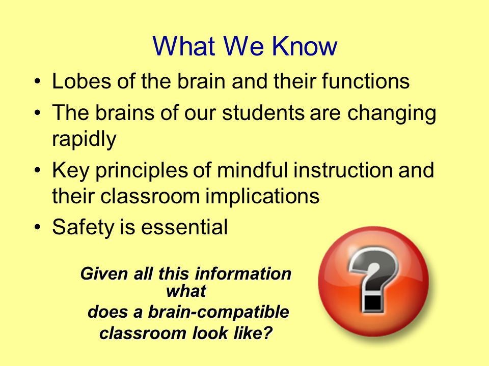 What We Know Lobes of the brain and their functions The brains of our students are changing rapidly Key principles of mindful instruction and their classroom implications Safety is essential Given all this information what does a brain-compatible does a brain-compatible classroom look like