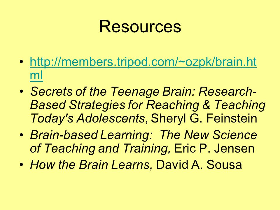 Resources http://members.tripod.com/~ozpk/brain.ht mlhttp://members.tripod.com/~ozpk/brain.ht ml Secrets of the Teenage Brain: Research- Based Strategies for Reaching & Teaching Today s Adolescents, Sheryl G.