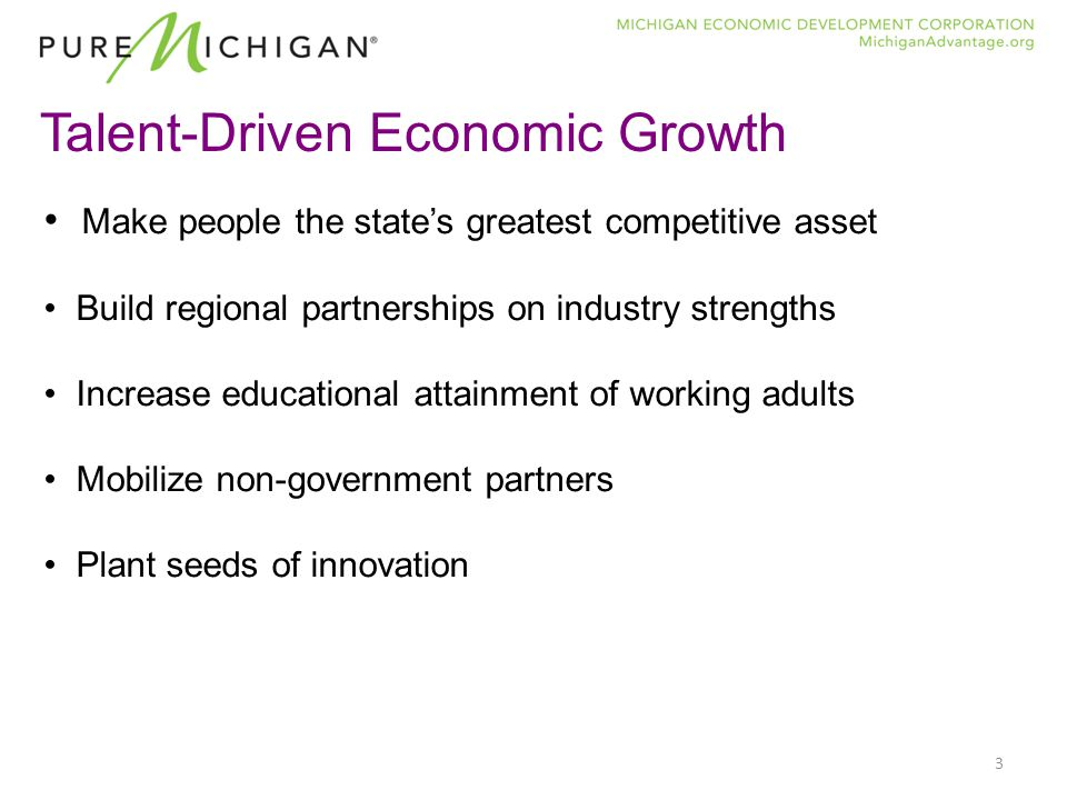 3 Talent-Driven Economic Growth Make people the state's greatest competitive asset Build regional partnerships on industry strengths Increase educational attainment of working adults Mobilize non-government partners Plant seeds of innovation
