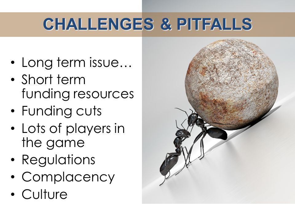CHALLENGES & PITFALLS Long term issue… Short term funding resources Funding cuts Lots of players in the game Regulations Complacency Culture
