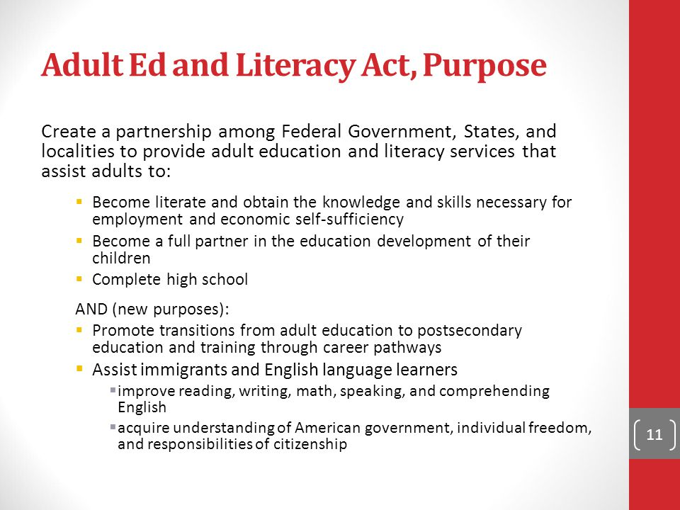 Adult Ed and Literacy Act, Purpose Create a partnership among Federal Government, States, and localities to provide adult education and literacy services that assist adults to:  Become literate and obtain the knowledge and skills necessary for employment and economic self-sufficiency  Become a full partner in the education development of their children  Complete high school AND (new purposes):  Promote transitions from adult education to postsecondary education and training through career pathways  Assist immigrants and English language learners  improve reading, writing, math, speaking, and comprehending English  acquire understanding of American government, individual freedom, and responsibilities of citizenship 11