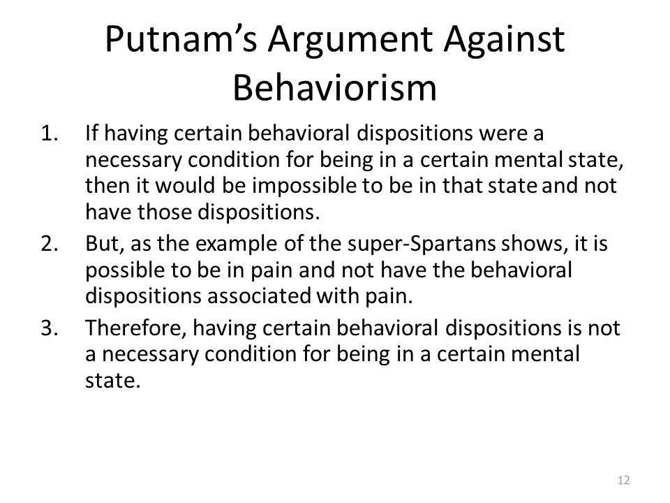 Thought Experiment: Putnam's Super-Spartans Imagine a community of 'super-Spartans'…They may, on occasion, admit that they feel pain, but always in pleasant, well- modulated voices… This possibility shows that having the right behavioral dispositions is not a necessary condition for being in pain.