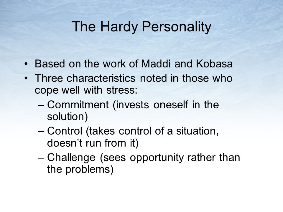 The Hardy Personality Based on the work of Maddi and Kobasa Three characteristics noted in those who cope well with stress: –Commitment (invests oneself in the solution) –Control (takes control of a situation, doesn't run from it) –Challenge (sees opportunity rather than the problems)