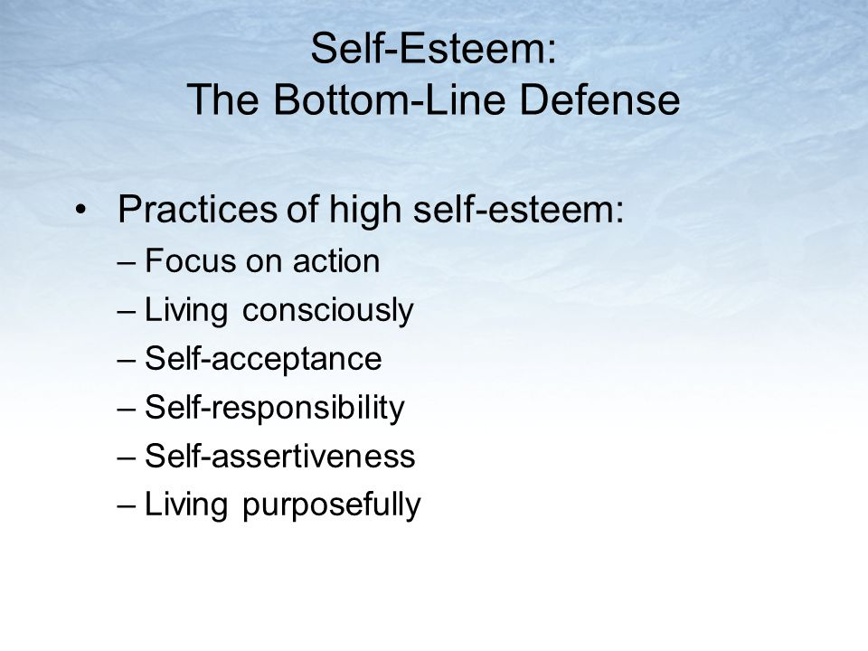 Self-Esteem: The Bottom-Line Defense Practices of high self-esteem: –Focus on action –Living consciously –Self-acceptance –Self-responsibility –Self-assertiveness –Living purposefully