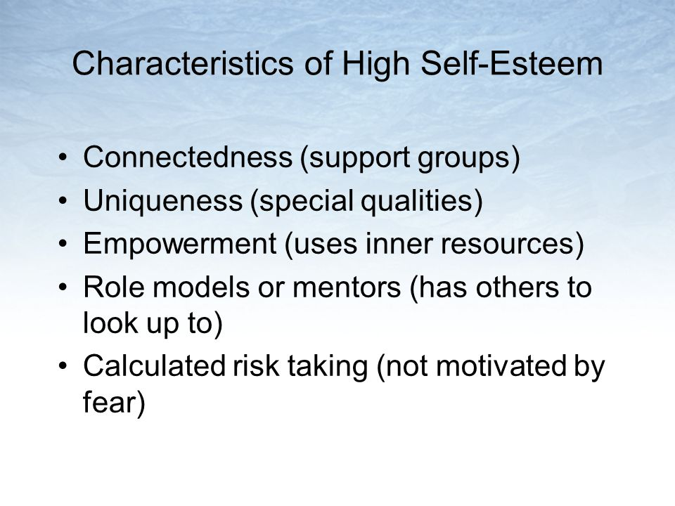 Characteristics of High Self-Esteem Connectedness (support groups) Uniqueness (special qualities) Empowerment (uses inner resources) Role models or mentors (has others to look up to) Calculated risk taking (not motivated by fear)