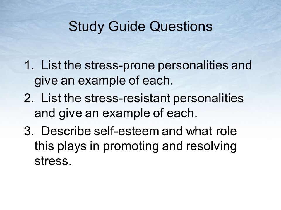 Study Guide Questions 1. List the stress-prone personalities and give an example of each.