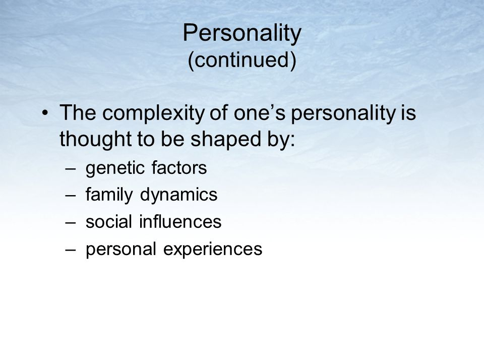 Personality (continued) The complexity of one's personality is thought to be shaped by: – genetic factors – family dynamics – social influences – personal experiences