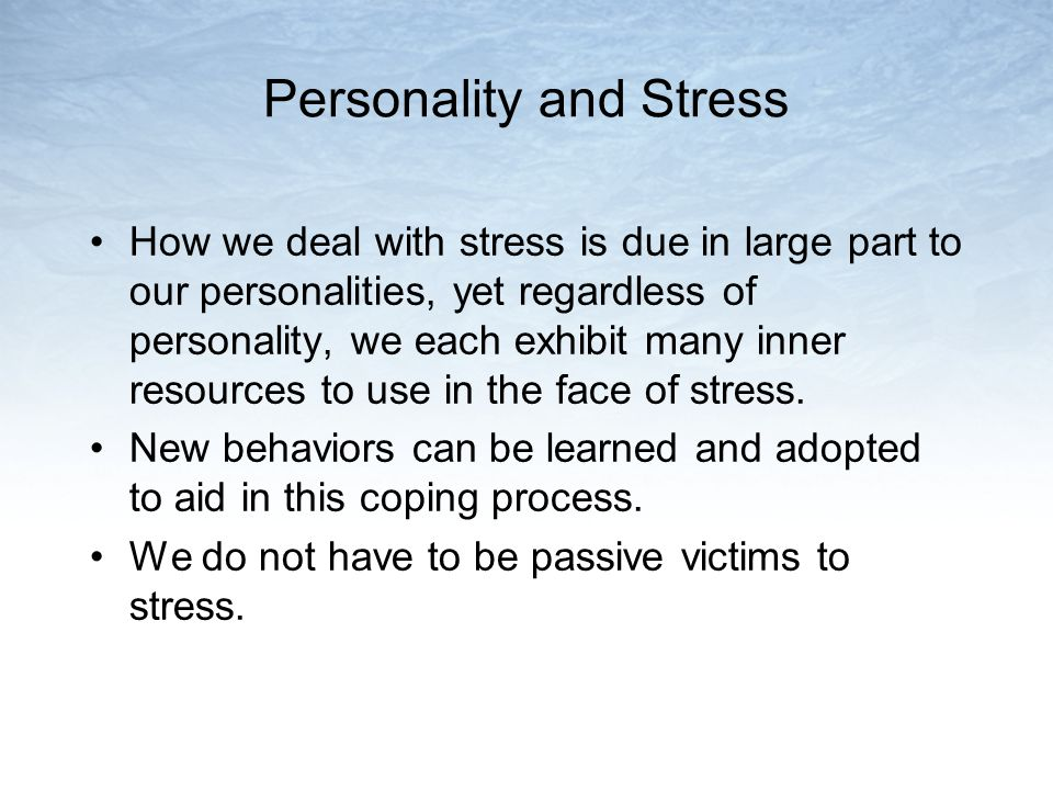 Personality and Stress How we deal with stress is due in large part to our personalities, yet regardless of personality, we each exhibit many inner resources to use in the face of stress.